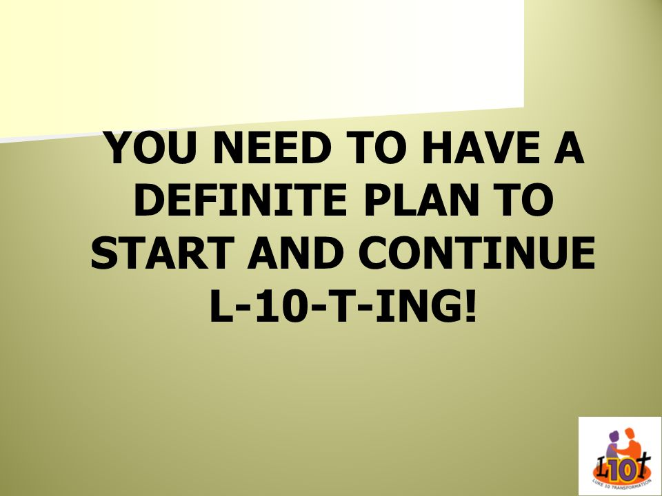 YOU NEED TO HAVE A DEFINITE PLAN TO START AND CONTINUE L-10-T-ING!