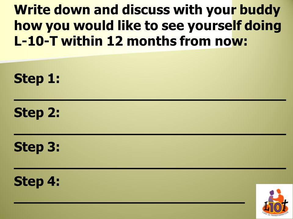 Write down and discuss with your buddy how you would like to see yourself doing L-10-T within 12 months from now: