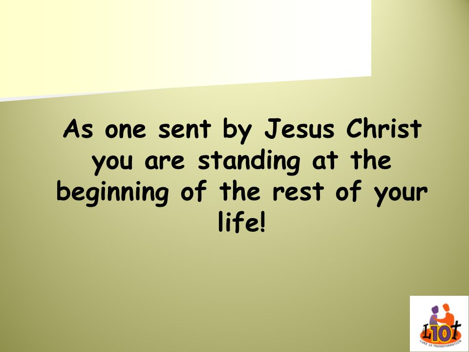 As one sent by Jesus Christ you are standing at the beginning of the rest of your life!
