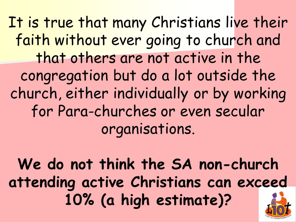 It is true that many Christians live their faith without ever going to church and that others are not active in the congregation but do a lot outside the church, either individually or by working for Para-churches or even secular organisations.