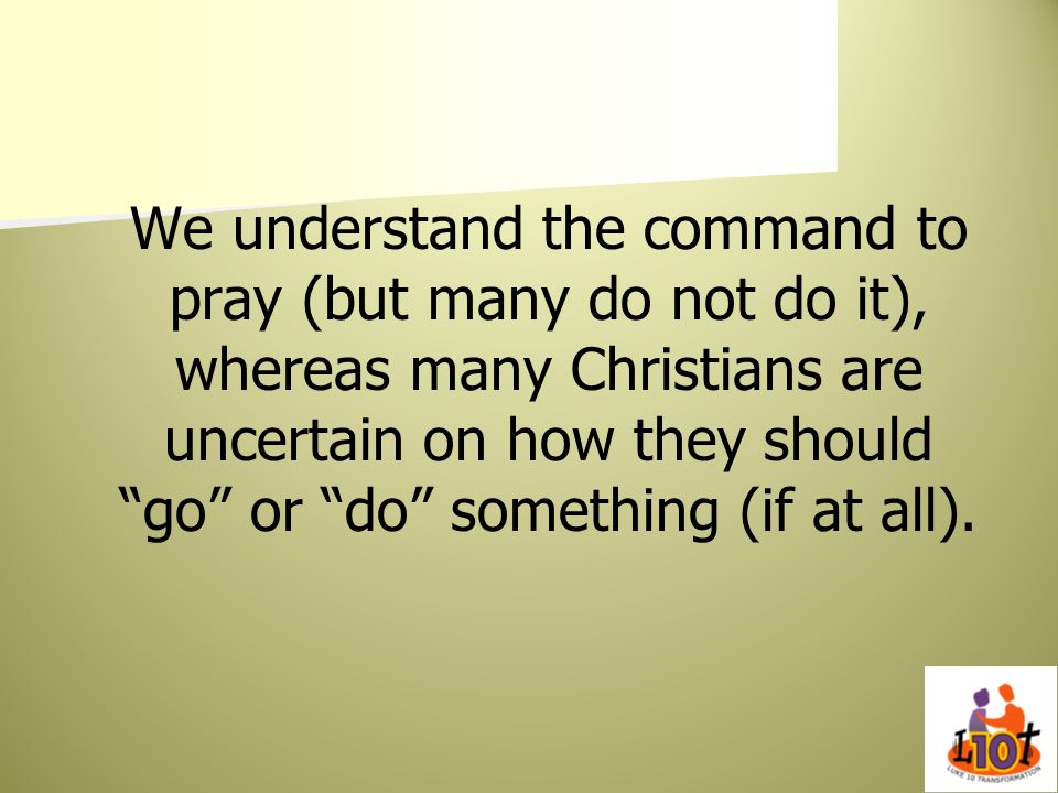 We understand the command to pray (but many do not do it), whereas many Christians are uncertain on how they should go or do something (if at all).