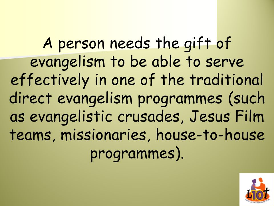 A person needs the gift of evangelism to be able to serve effectively in one of the traditional direct evangelism programmes (such as evangelistic crusades, Jesus Film teams, missionaries, house-to-house programmes).