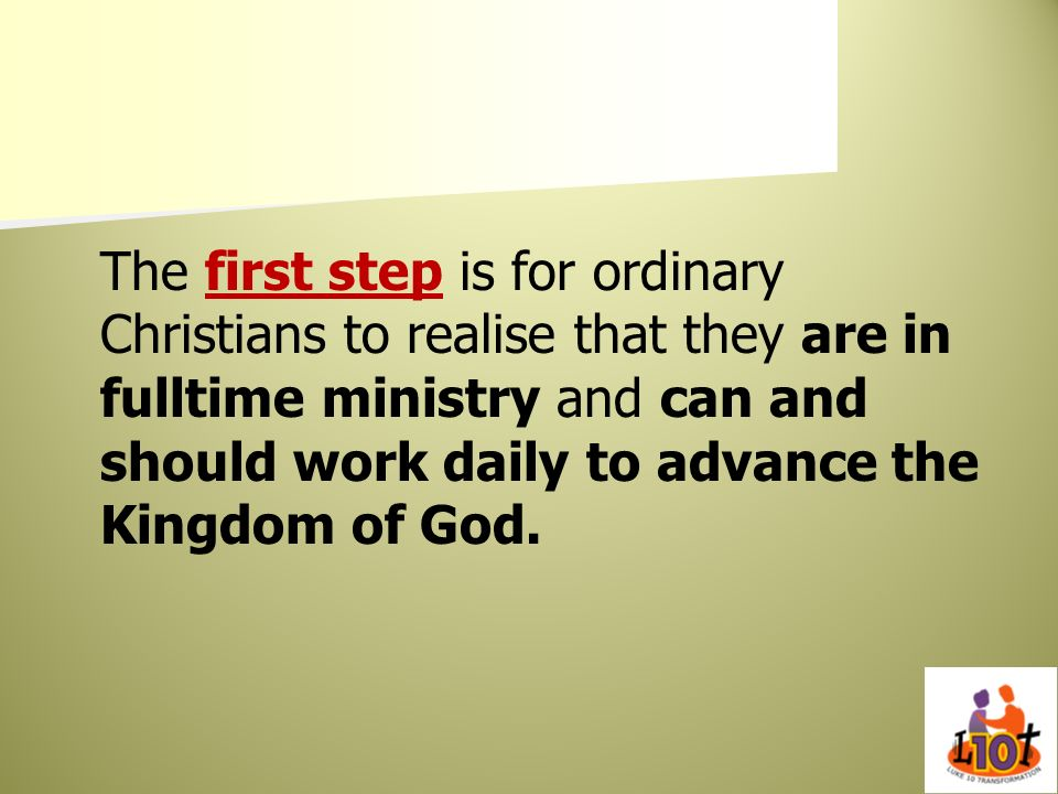 The first step is for ordinary Christians to realise that they are in fulltime ministry and can and should work daily to advance the Kingdom of God.