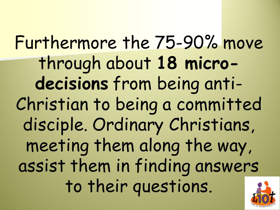 Furthermore the 75-90% move through about 18 micro-decisions from being anti-Christian to being a committed disciple.