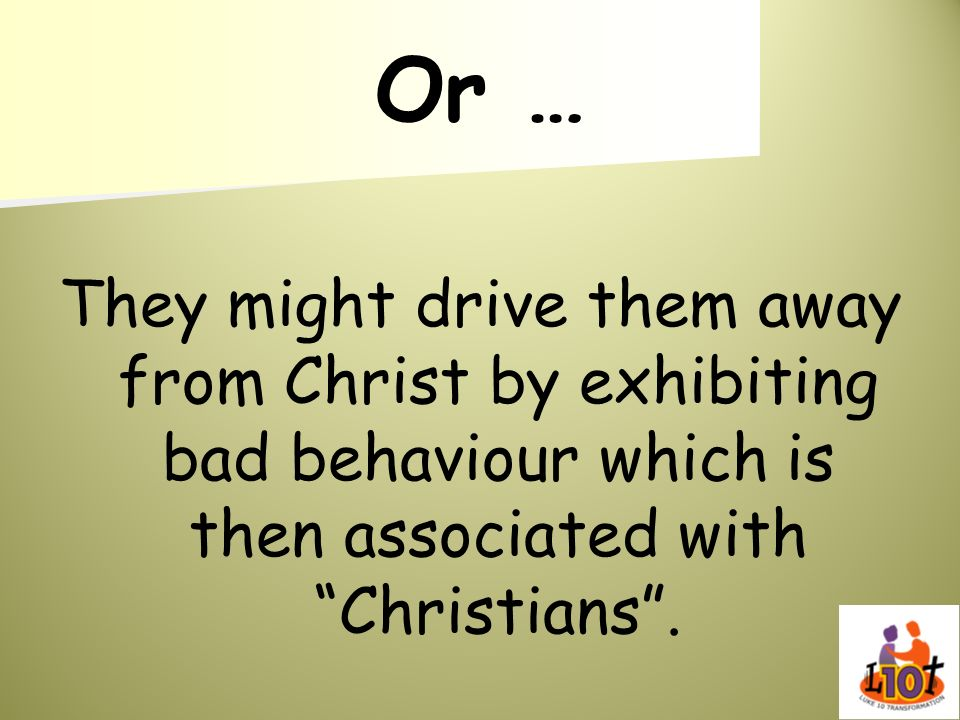 Or …They might drive them away from Christ by exhibiting bad behaviour which is then associated with Christians .