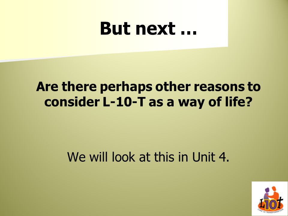 But next … Are there perhaps other reasons to consider L-10-T as a way of life.