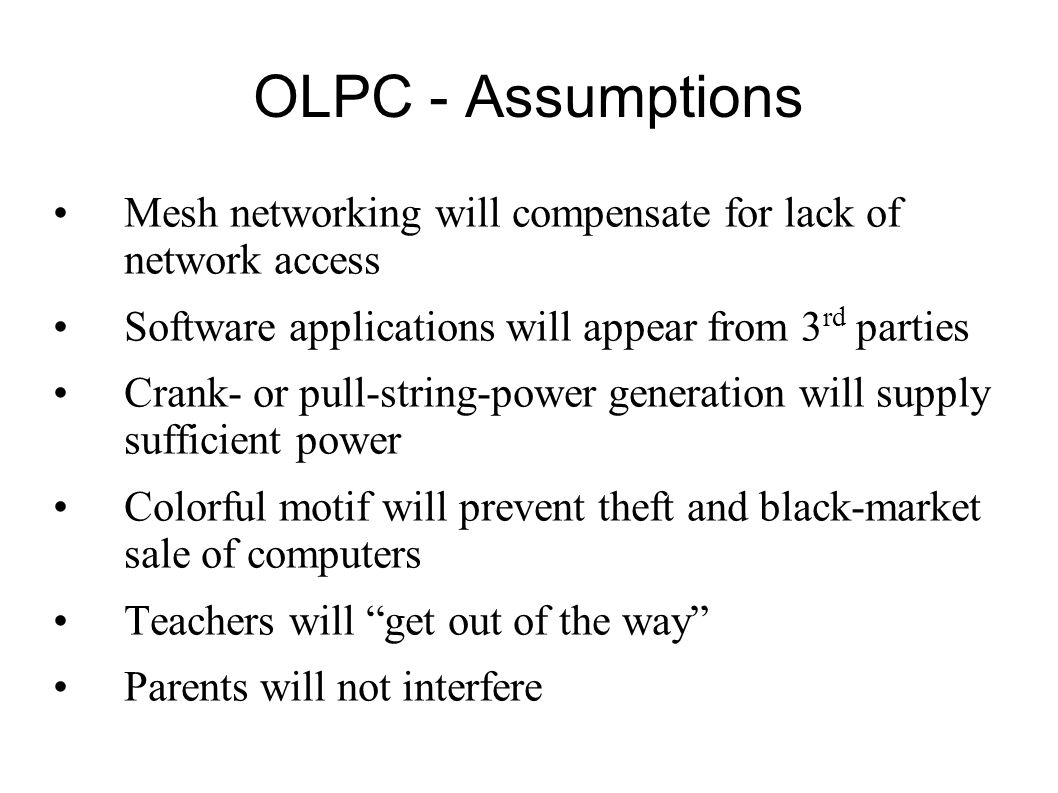 OLPC - Assumptions Mesh networking will compensate for lack of network access. Software applications will appear from 3rd parties.