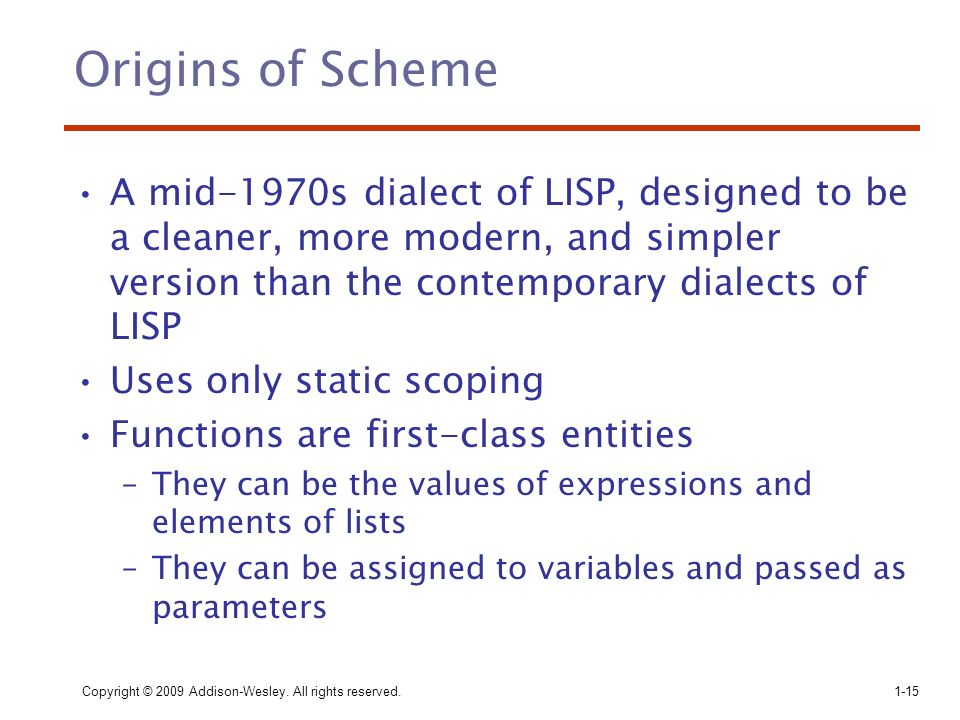 Origins of Scheme A mid-1970s dialect of LISP, designed to be a cleaner, more modern, and simpler version than the contemporary dialects of LISP.