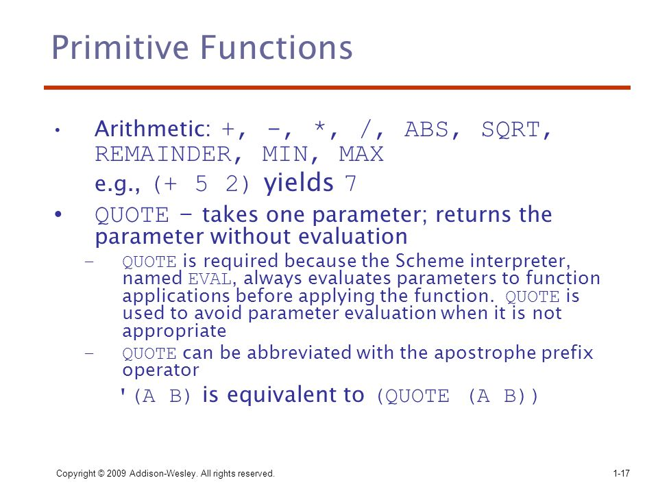 Primitive Functions Arithmetic: +, -, *, /, ABS, SQRT, REMAINDER, MIN, MAX. e.g., (+ 5 2) yields 7.