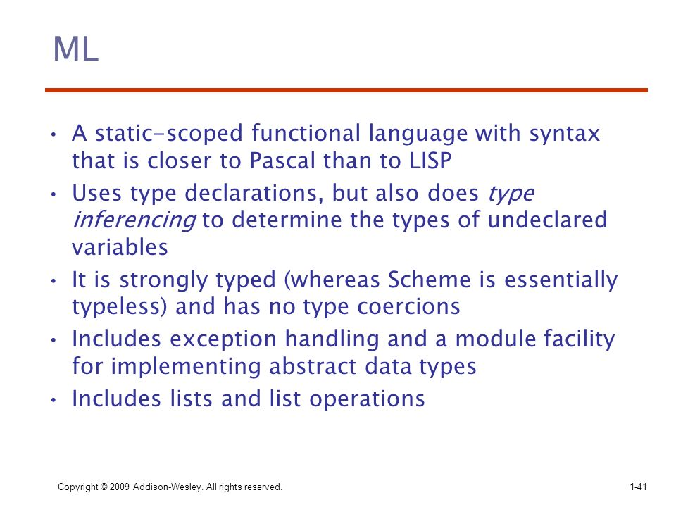 ML A static-scoped functional language with syntax that is closer to Pascal than to LISP.