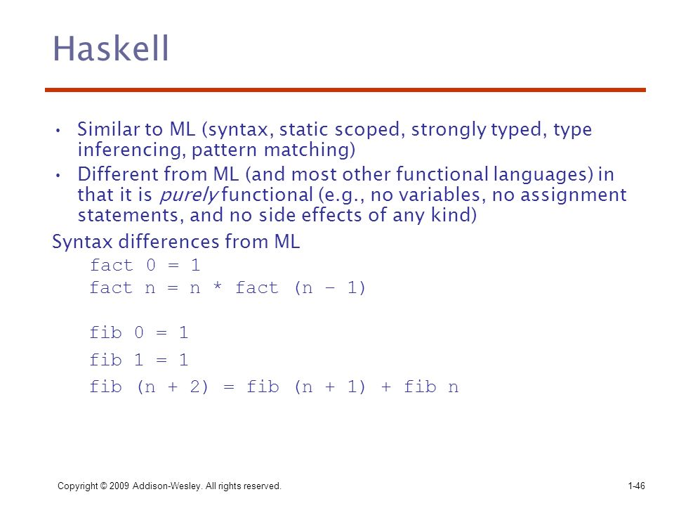 Haskell Similar to ML (syntax, static scoped, strongly typed, type inferencing, pattern matching)