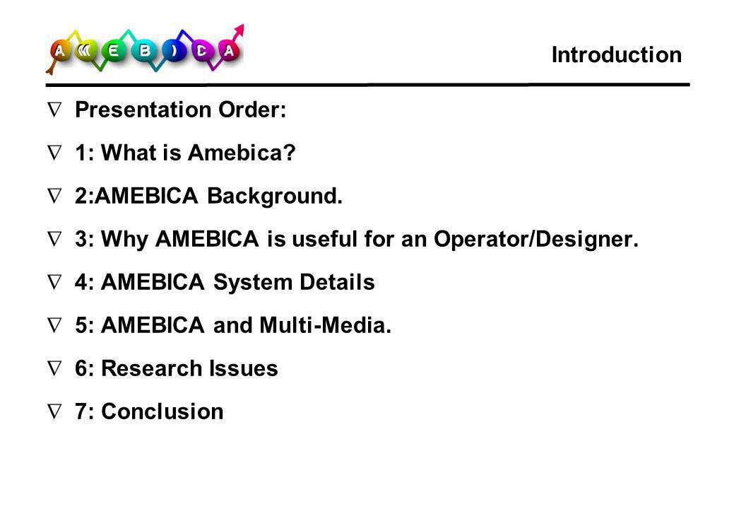Introduction Presentation Order: 1: What is Amebica 2:AMEBICA Background. 3: Why AMEBICA is useful for an Operator/Designer.