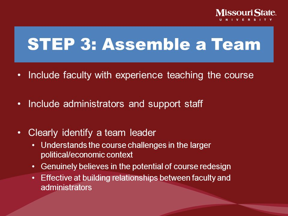 STEP 3: Assemble a Team Include faculty with experience teaching the course. Include administrators and support staff.