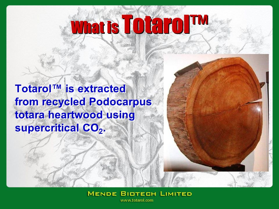 What is Totarol™ Totarol™ is extracted from recycled Podocarpus totara heartwood using supercritical CO2.