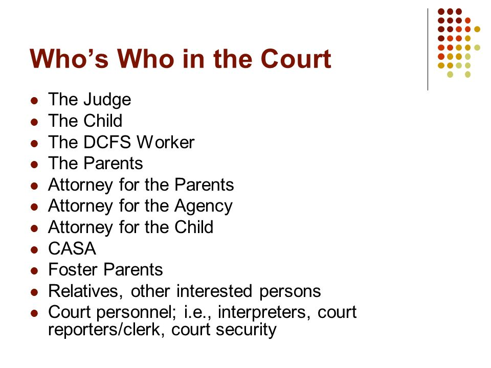 Who's Who in the Court The Judge The Child The DCFS Worker The Parents