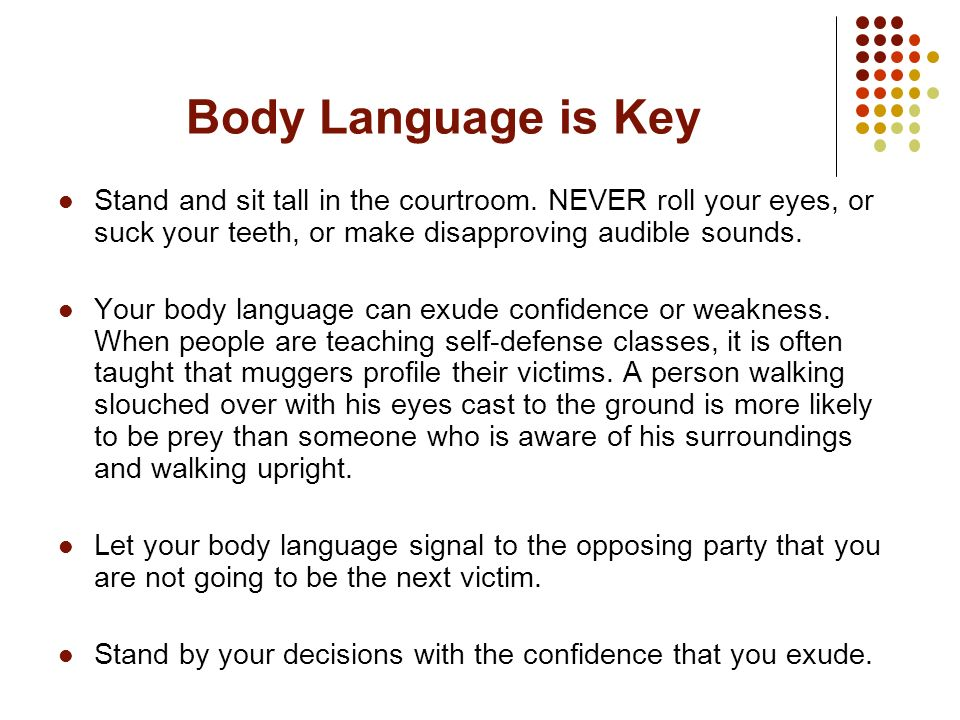 Body Language is Key Stand and sit tall in the courtroom. NEVER roll your eyes, or suck your teeth, or make disapproving audible sounds.