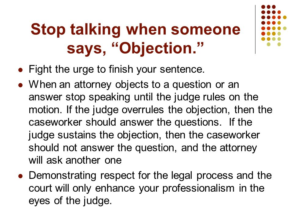 Stop talking when someone says, Objection.