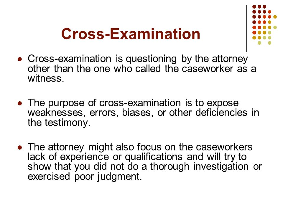 Cross-Examination Cross-examination is questioning by the attorney other than the one who called the caseworker as a witness.