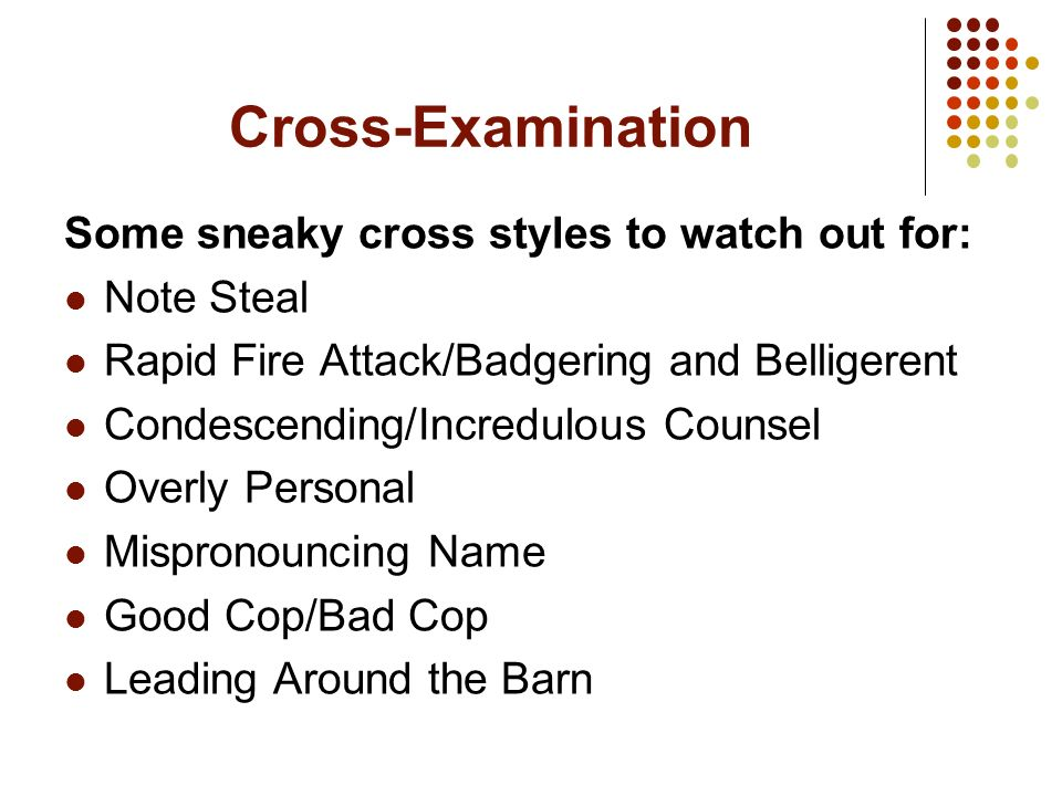 Cross-Examination Some sneaky cross styles to watch out for: