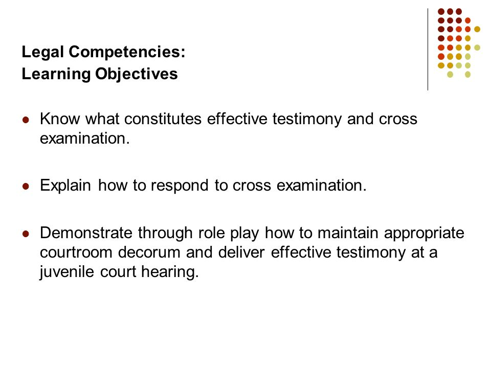Legal Competencies: Learning Objectives. Know what constitutes effective testimony and cross examination.