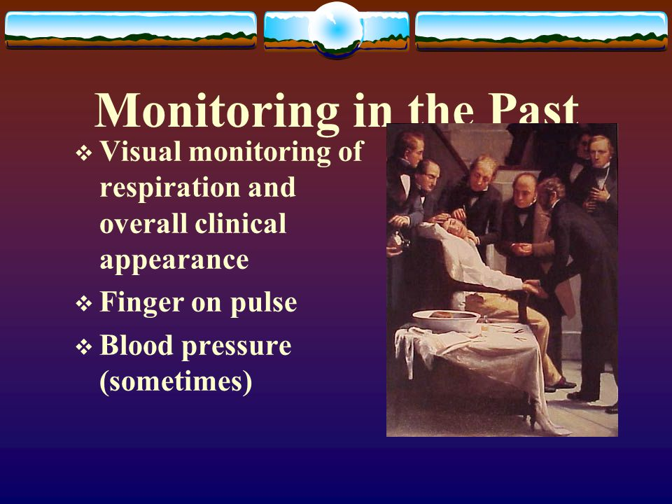 Monitoring in the Past Visual monitoring of respiration and overall clinical appearance. Finger on pulse.