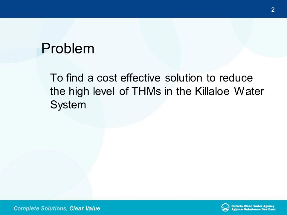 Problem To find a cost effective solution to reduce the high level of THMs in the Killaloe Water System.