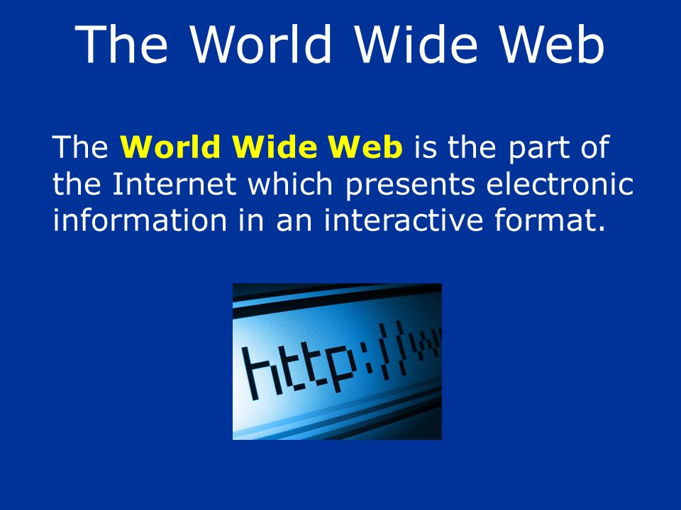 The World Wide Web The World Wide Web is the part of the Internet which presents electronic information in an interactive format.