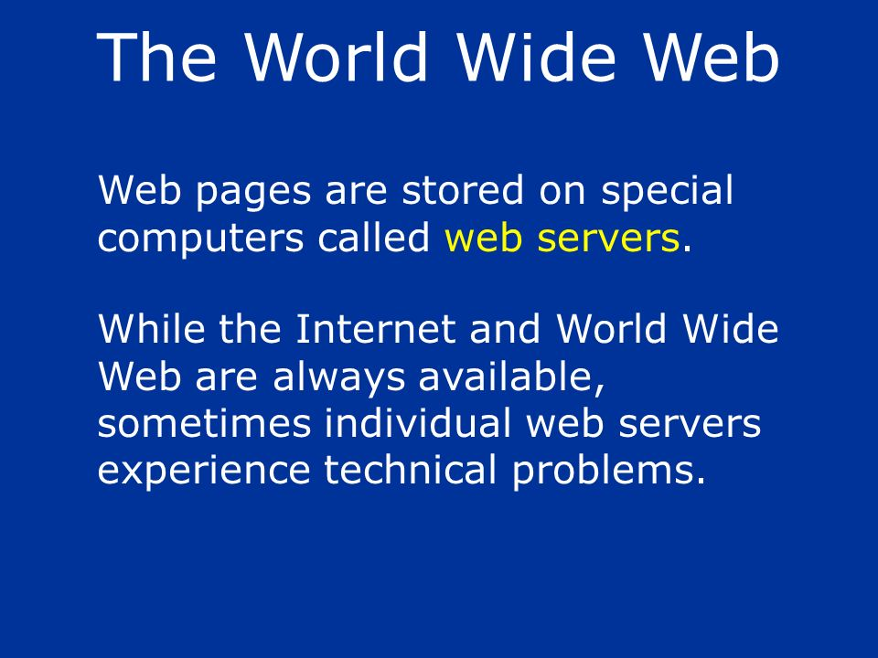 The World Wide Web Web pages are stored on special computers called web servers.