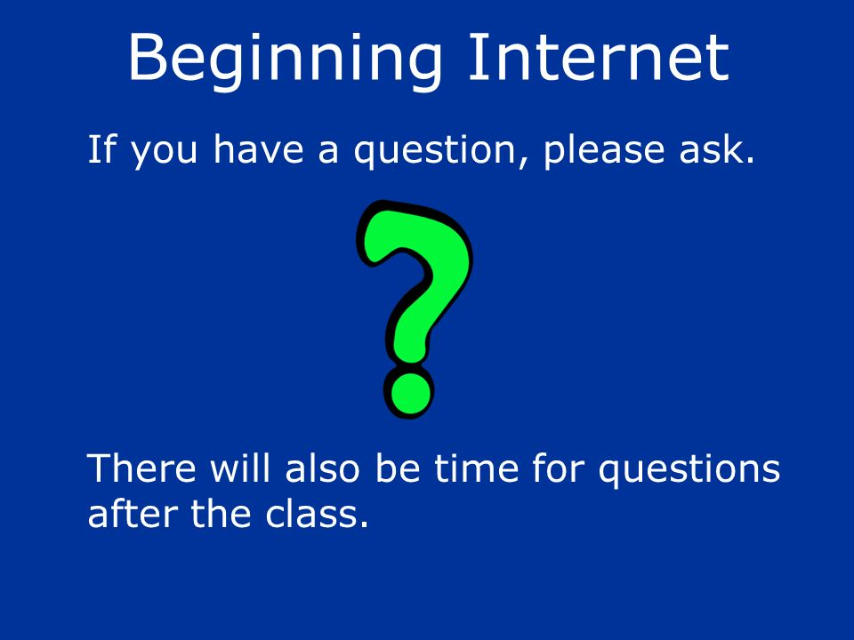 Beginning Internet If you have a question, please ask.