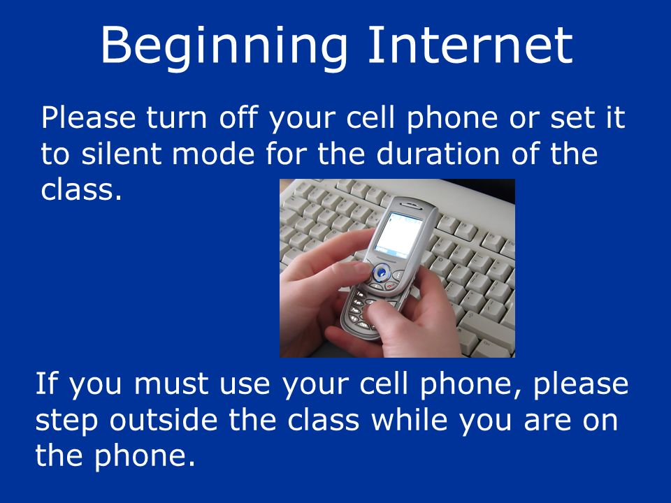 Beginning Internet Please turn off your cell phone or set it to silent mode for the duration of the class.