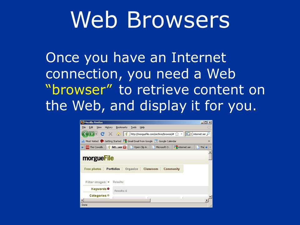 Web Browsers Once you have an Internet connection, you need a Web browser to retrieve content on the Web, and display it for you.