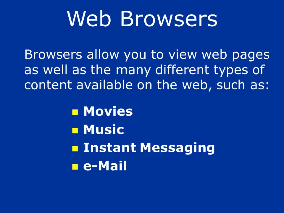 Web Browsers Browsers allow you to view web pages as well as the many different types of content available on the web, such as: