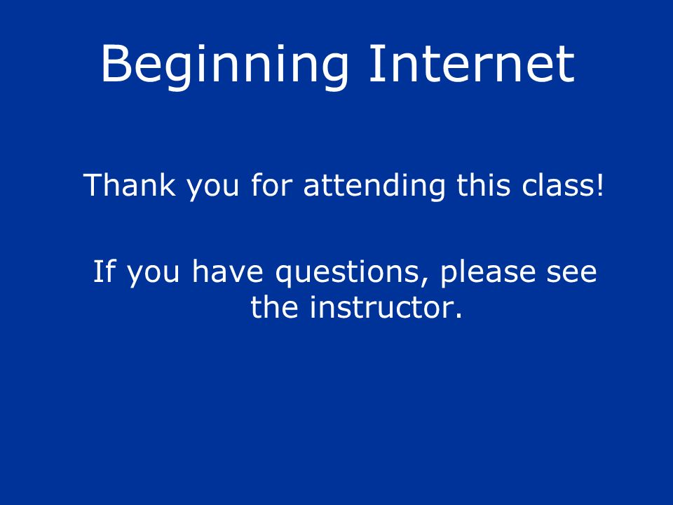 Beginning Internet Thank you for attending this class!