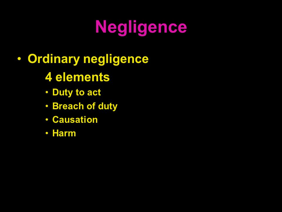 Negligence Ordinary negligence 4 elements Duty to act Breach of duty