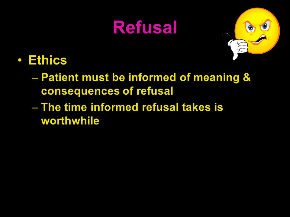 Refusal Ethics. Patient must be informed of meaning & consequences of refusal.