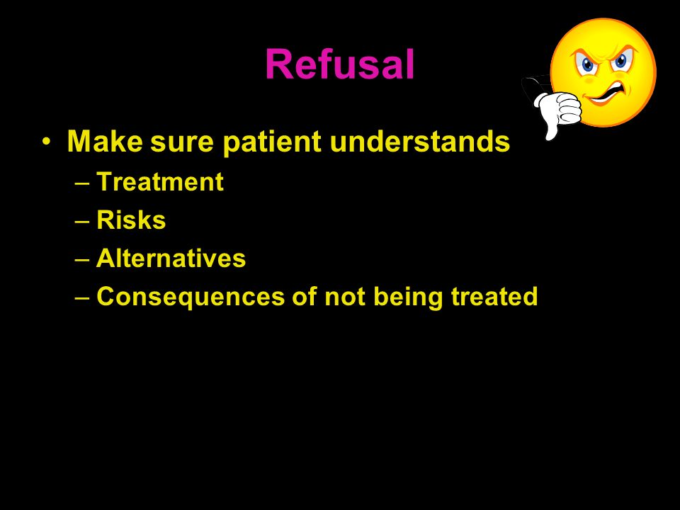 Refusal Make sure patient understands Treatment Risks Alternatives
