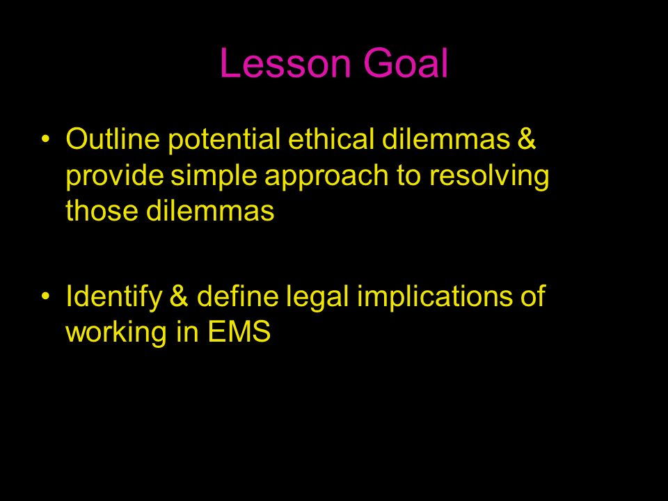 Lesson Goal Outline potential ethical dilemmas & provide simple approach to resolving those dilemmas.