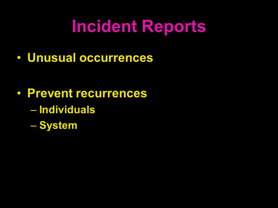 Incident Reports Unusual occurrences Prevent recurrences Individuals