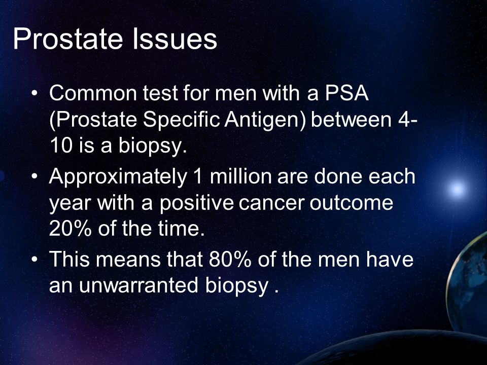 Prostate Issues Common test for men with a PSA (Prostate Specific Antigen) between 4-10 is a biopsy.