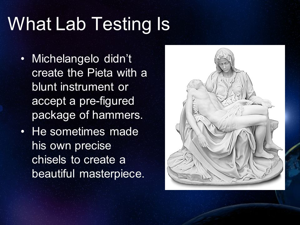 What Lab Testing Is Michelangelo didn't create the Pieta with a blunt instrument or accept a pre-figured package of hammers.
