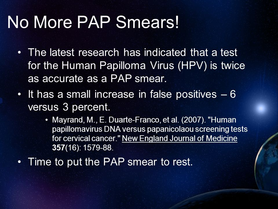 No More PAP Smears! The latest research has indicated that a test for the Human Papilloma Virus (HPV) is twice as accurate as a PAP smear.