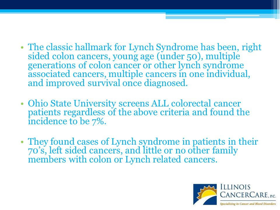 The classic hallmark for Lynch Syndrome has been, right sided colon cancers, young age (under 50), multiple generations of colon cancer or other lynch syndrome associated cancers, multiple cancers in one individual, and improved survival once diagnosed.