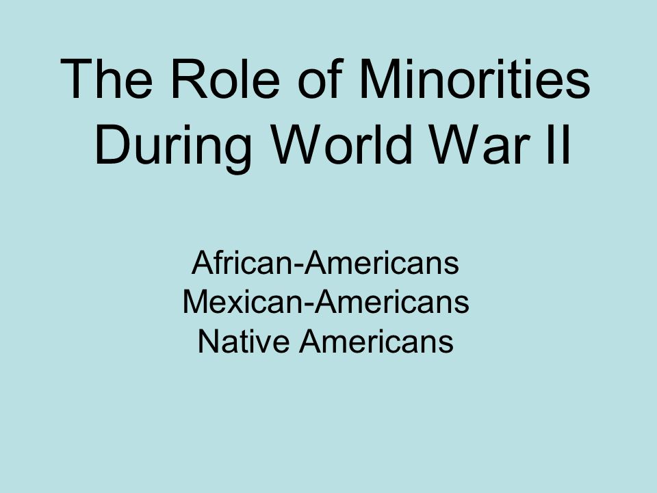 The Role of Minorities During World War II African-Americans Mexican-Americans Native Americans