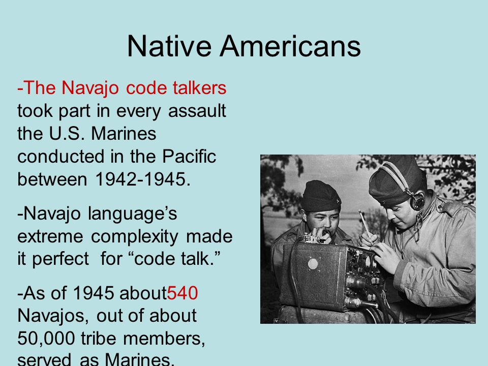 Native Americans -The Navajo code talkers took part in every assault the U.S. Marines conducted in the Pacific between 1942-1945.