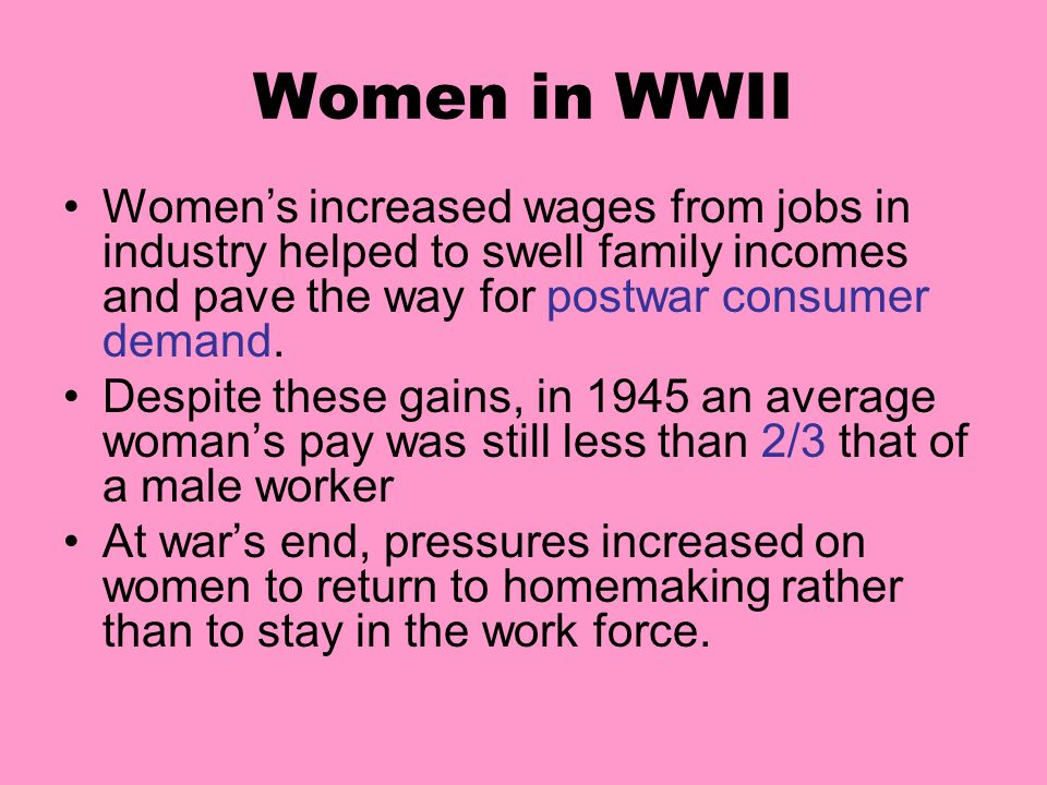 Women in WWII Women's increased wages from jobs in industry helped to swell family incomes and pave the way for postwar consumer demand.