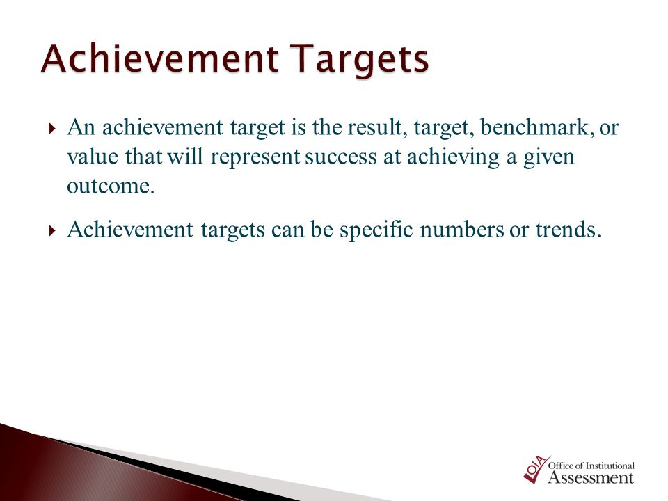 Achievement Targets An achievement target is the result, target, benchmark, or value that will represent success at achieving a given outcome.