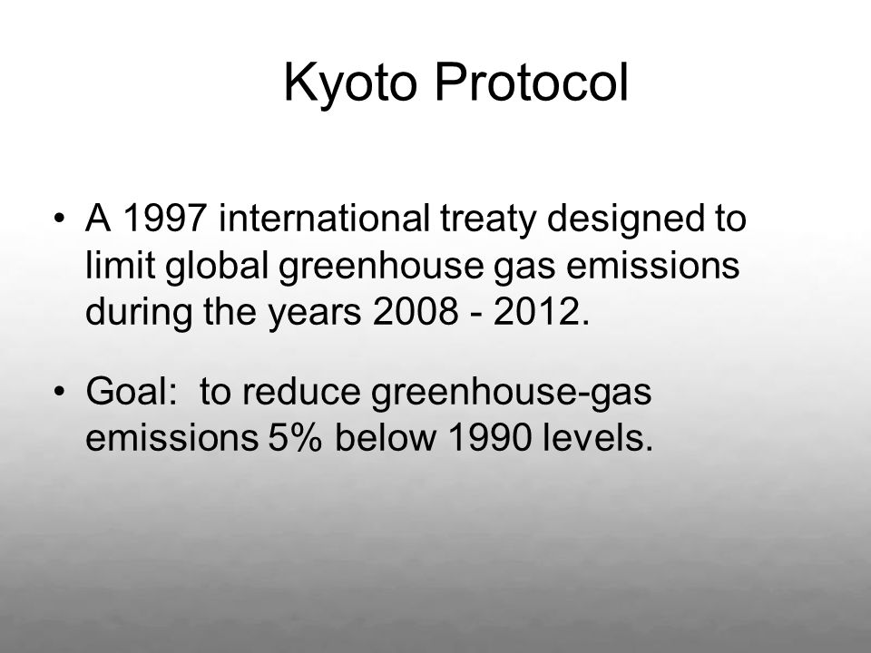 Kyoto Protocol A 1997 international treaty designed to limit global greenhouse gas emissions during the years 2008 - 2012.