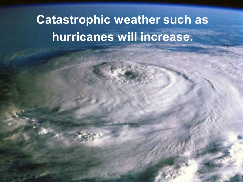 Catastrophic weather such as hurricanes will increase.