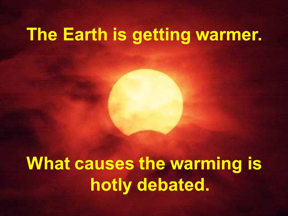 The Earth is getting warmer. What causes the warming is hotly debated.