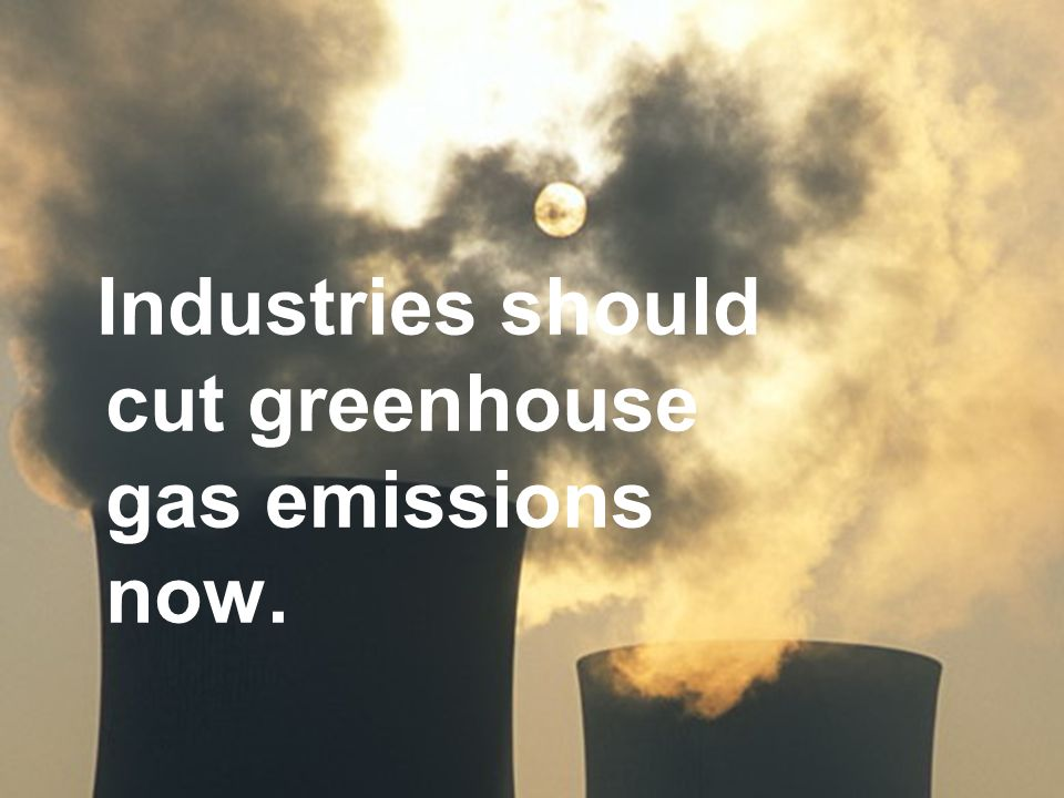 Industries should cut greenhouse gas emissions now.